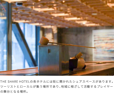 THE SHARE HOTEL の各ホテルには街に開かれたシェアスペースがあります。ツーリストとローカルが集う場所であり、地域に根ざして活動するプレイヤーの舞台となる場所。