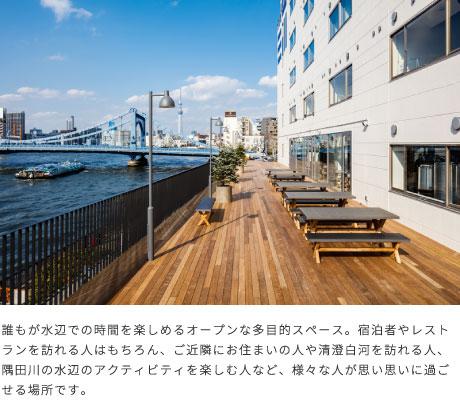 誰もが水辺での時間を楽しめるオープンな多目的スペース。宿泊者やレストランを訪れる人はもちろん、ご近隣にお住まいの人や清澄白河を訪れる人、隅田川の水辺のアクティビティを楽しむ人など、様々な人が思い思いに過ごせる場所です。